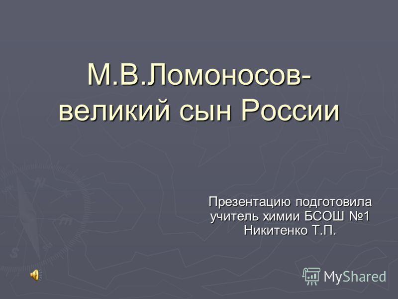 Презентацию подготовила учитель химии БСОШ 1 Никитенко Т.П. М.В.Ломоносов- великий сын России