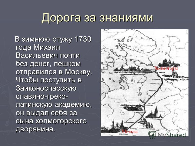 Дорога за знаниями В зимнюю стужу 1730 года Михаил Васильевич почти без денег, пешком отправился в Москву. Чтобы поступить в Заиконоспасскую славяно-греко- латинскую академию, он выдал себя за сына холмогорского дворянина. В зимнюю стужу 1730 года Ми