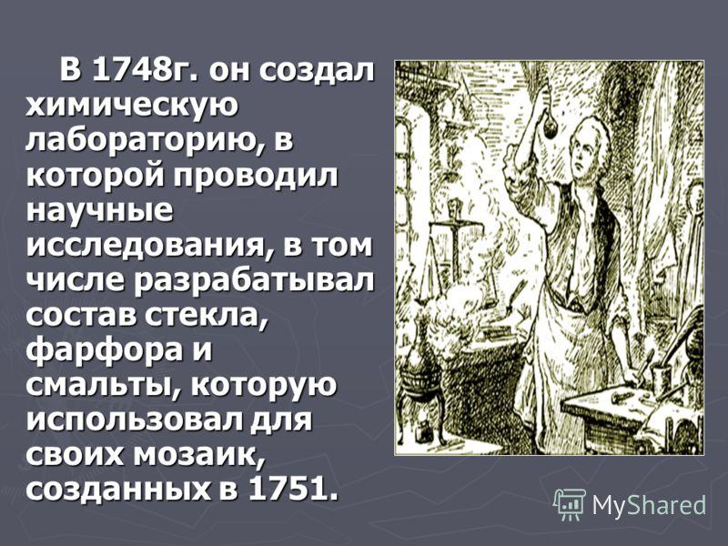 В 1748г. он создал химическую лабораторию, в которой проводил научные исследования, в том числе разрабатывал состав стекла, фарфора и смальты, которую использовал для своих мозаик, созданных в 1751. В 1748г. он создал химическую лабораторию, в которо
