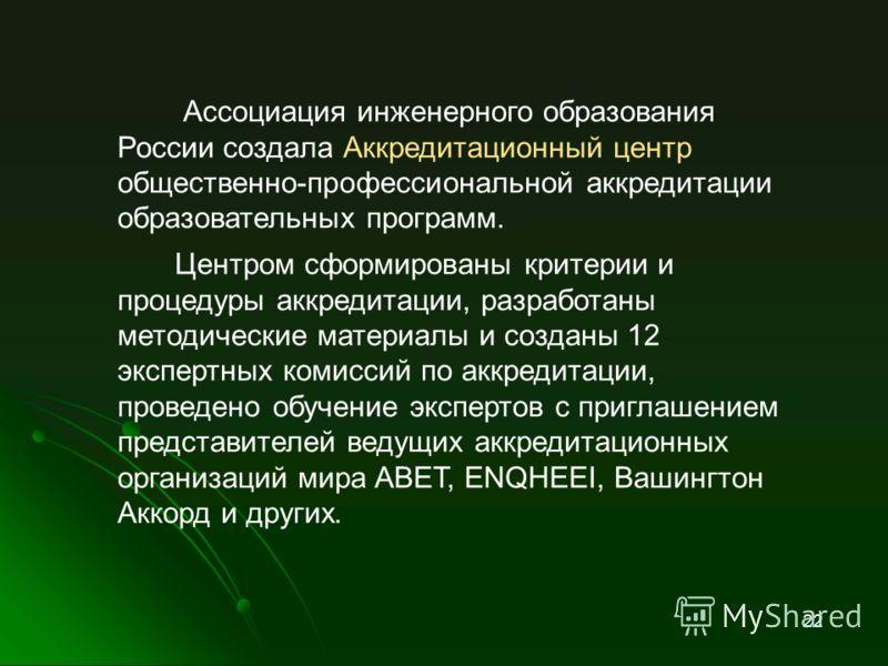 Ассоциация инженерного образования России создала Аккредитационный центр общественно-профессиональной аккредитации образовательных программ. Центром сформированы критерии и процедуры аккредитации, разработаны методические материалы и созданы 12 экспе