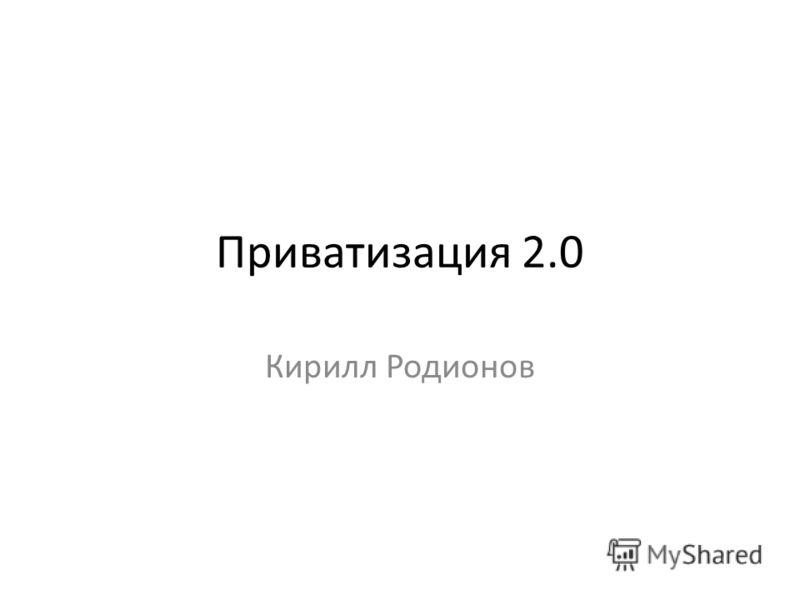 Приватизация 2.0 Кирилл Родионов