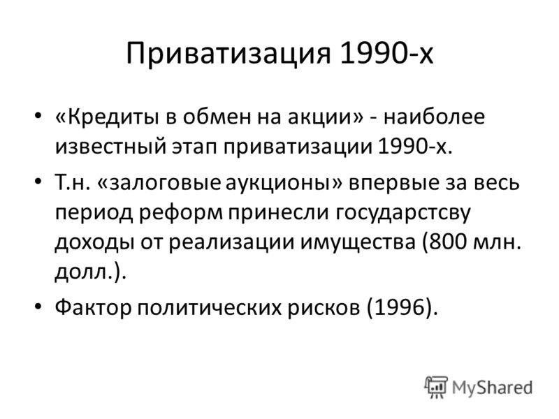 Приватизация 1990-х «Кредиты в обмен на акции» - наиболее известный этап приватизации 1990-х. Т.н. «залоговые аукционы» впервые за весь период реформ принесли государстсву доходы от реализации имущества (800 млн. долл.). Фактор политических рисков (1
