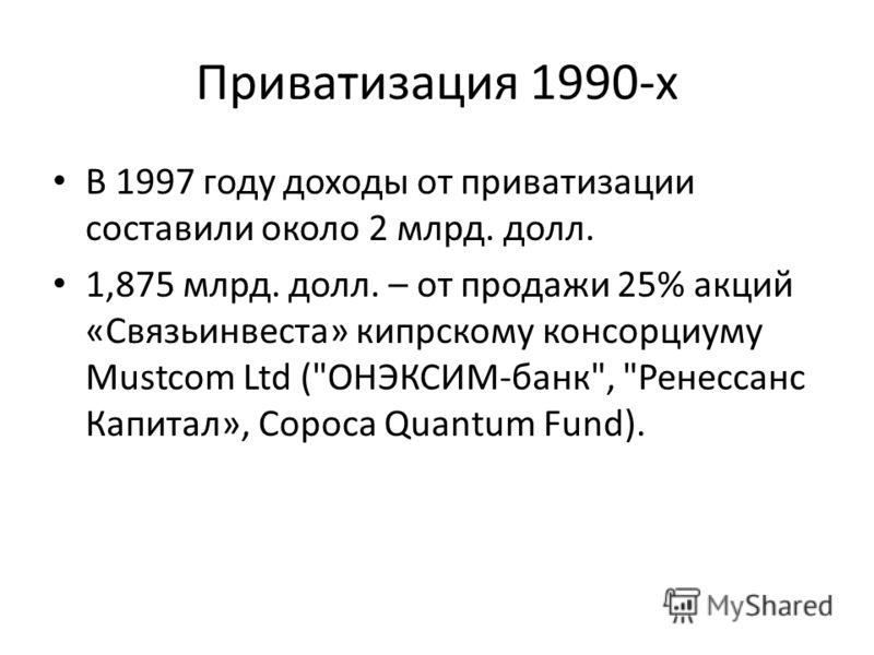 Приватизация 1990-х В 1997 году доходы от приватизации составили около 2 млрд. долл. 1,875 млрд. долл. – от продажи 25% акций «Связьинвеста» кипрскому консорциуму Mustcom Ltd (ОНЭКСИМ-банк, Ренессанс Капитал», Сороса Quantum Fund).