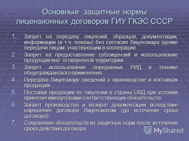Основные защитные нормы лицензионных договоров ГИУ ГКЭС СССР 1. Запрет на передачу лицензий, образцов, документации, информации (в т.ч. показы) без согласия Лицензиара (кроме передачи лицам, участвующим в кооперации. 2. Запрет на предоставление субли