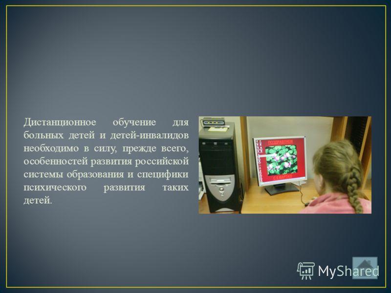 Дистанционное обучение для больных детей и детей-инвалидов необходимо в силу, прежде всего, особенностей развития российской системы образования и специфики психического развития таких детей.