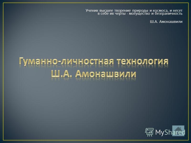 Ученик высшее творение природы и космоса, и несет в себе их черты - могущество и безграничность Ш. А. Амонашвили