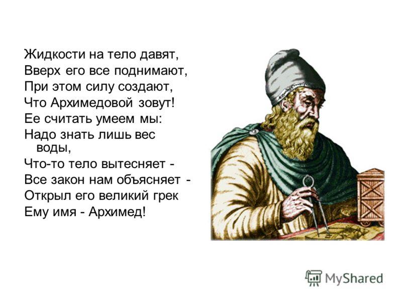 Жидкости на тело давят, Вверх его все поднимают, При этом силу создают, Что Архимедовой зовут! Ее считать умеем мы: Надо знать лишь вес воды, Что-то тело вытесняет - Все закон нам объясняет - Открыл его великий грек Ему имя - Архимед!