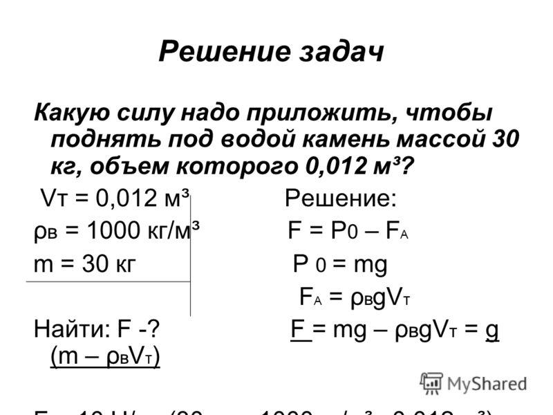 Решение задач Какую силу надо приложить, чтобы поднять под водой камень массой 30 кг, объем которого 0,012 м³? Vт = 0,012 м³ Решение: ρ в = 1000 кг/м³ F = P 0 – F A m = 30 кг P 0 = mg F A = ρ в gV т Найти: F -? F = mg – ρ в gV т = g (m – ρ в V т ) F