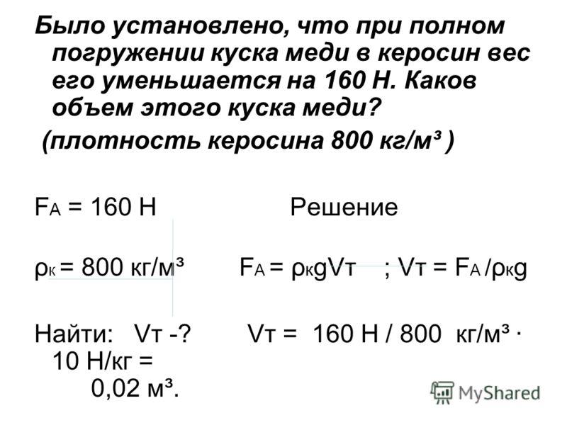 Было установлено, что при полном погружении куска меди в керосин вес его уменьшается на 160 Н. Каков объем этого куска меди? (плотность керосина 800 кг/м³ ) F A = 160 Н Решение ρ к = 800 кг/м³ F A = ρ к gVт ; Vт = F A / ρ к g Найти: Vт -? Vт = 160 Н