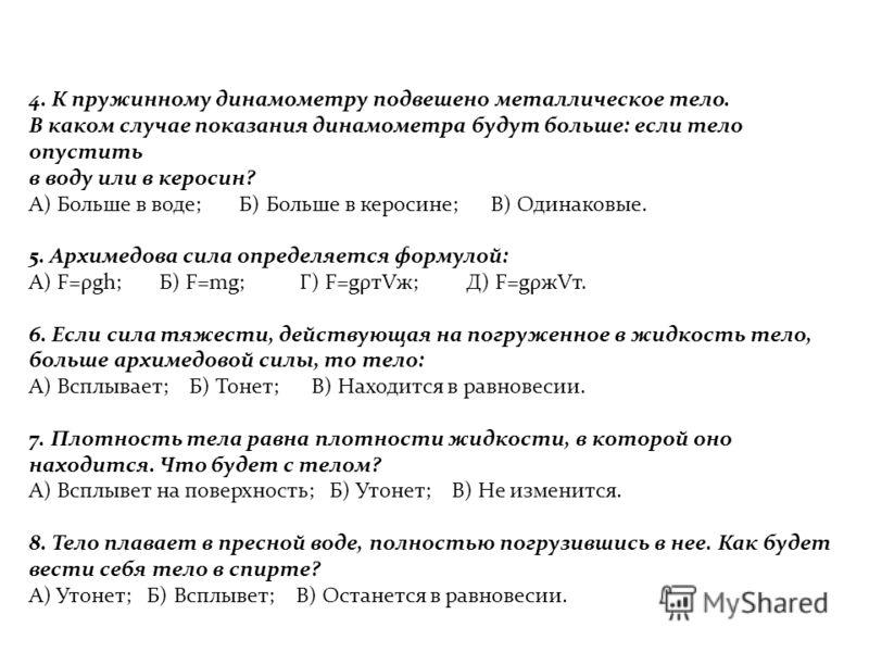4. К пружинному динамометру подвешено металлическое тело. В каком случае показания динамометра будут больше: если тело опустить в воду или в керосин? А) Больше в воде; Б) Больше в керосине; В) Одинаковые. 5. Архимедова сила определяется формулой: А)