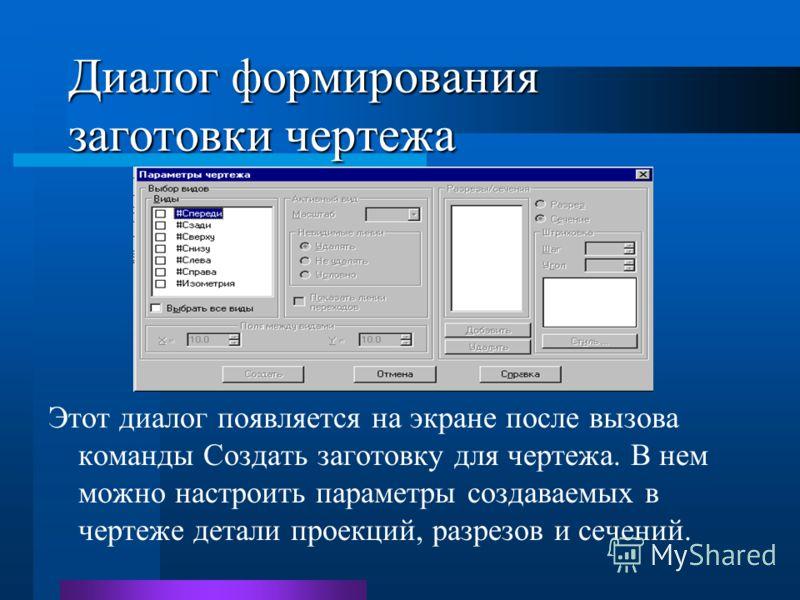 Диалог формирования заготовки чертежа Этот диалог появляется на экране после вызова команды Создать заготовку для чертежа. В нем можно настроить параметры создаваемых в чертеже детали проекций, разрезов и сечений.