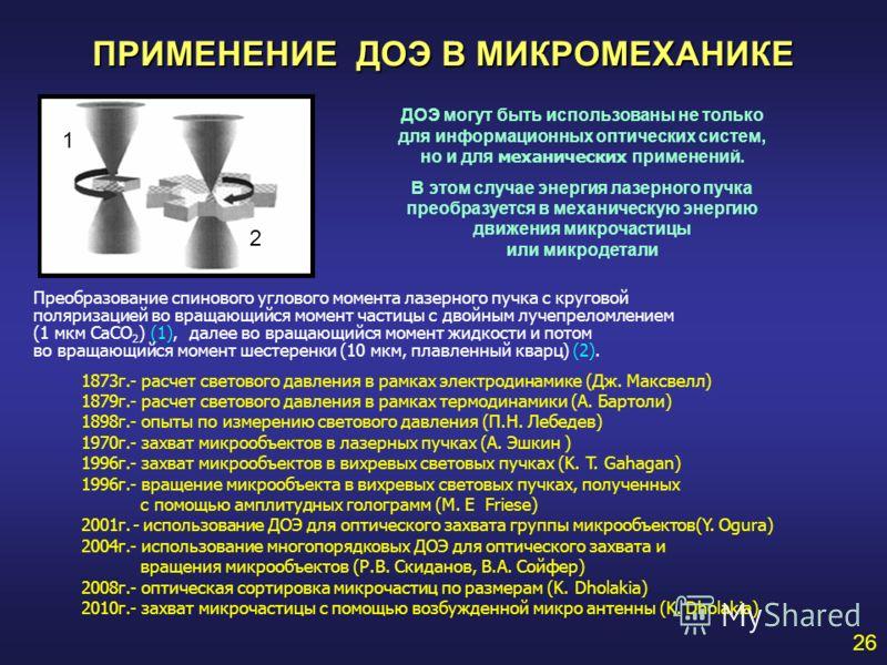 ПРИМЕНЕНИЕ ДОЭ В МИКРОМЕХАНИКЕ 26 ДОЭ могут быть использованы не только для информационных оптических систем, но и для механических применений. В этом случае энергия лазерного пучка преобразуется в механическую энергию движения микрочастицы или микро
