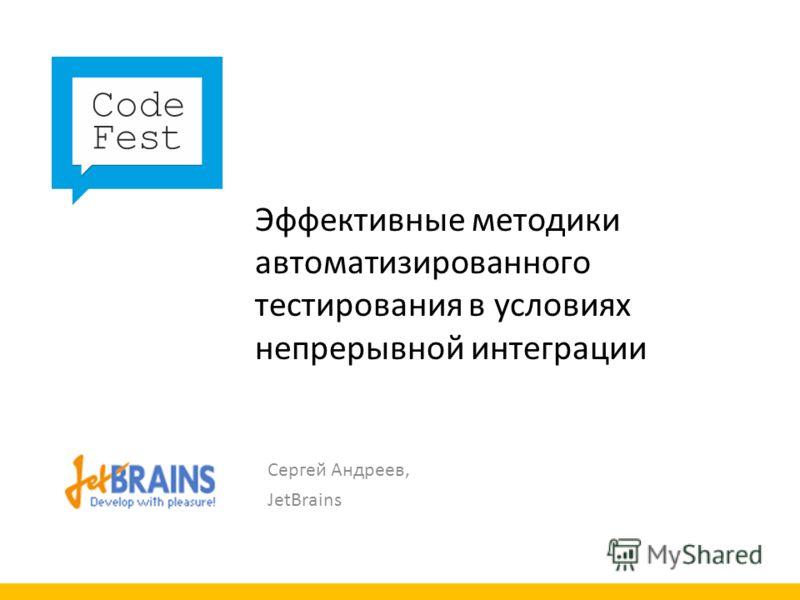 Эффективные методики автоматизированного тестирования в условиях непрерывной интеграции Сергей Андреев, JetBrains