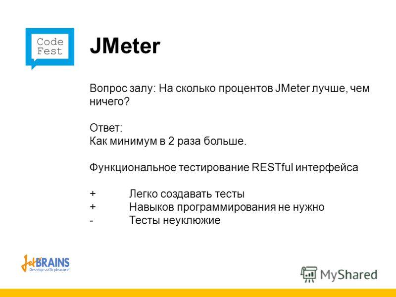 JMeter Вопрос залу: На сколько процентов JMeter лучше, чем ничего? Ответ: Как минимум в 2 раза больше. Функциональное тестирование RESTful интерфейса + Легко создавать тесты + Навыков программирования не нужно -Тесты неуклюжие