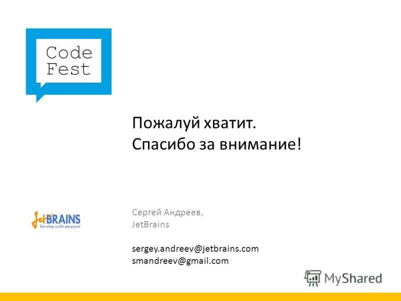 Пожалуй хватит. Спасибо за внимание! Сергей Андреев, JetBrains sergey.andreev@jetbrains.com smandreev@gmail.com