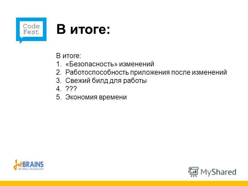 В итоге: 1. «Безопасность» изменений 2. Работоспособность приложения после изменений 3. Свежий билд для работы 4. ??? 5. Экономия времени