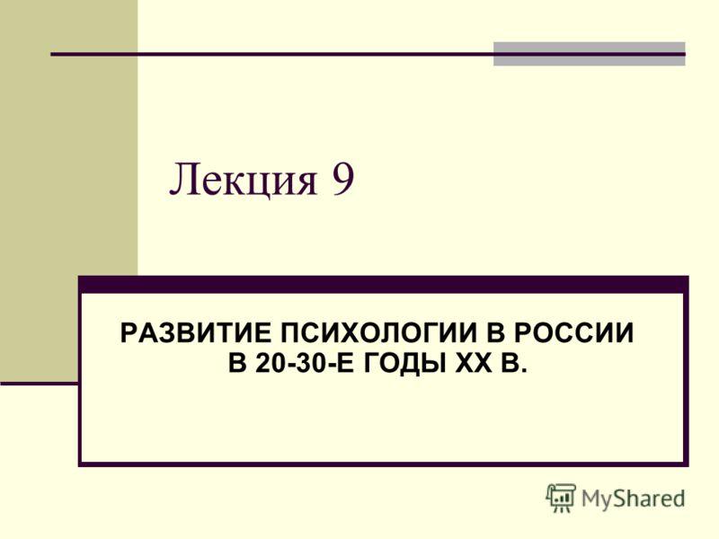 Лекция 9 РАЗВИТИЕ ПСИХОЛОГИИ В РОССИИ В 20-30-Е ГОДЫ XX В.