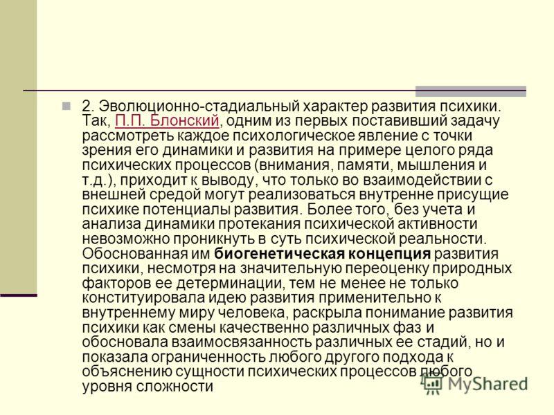 2. Эволюционно-стадиальный характер развития психики. Так, П.П. Блонский, одним из первых поставивший задачу рассмотреть каждое психологическое явление с точки зрения его динамики и развития на примере целого ряда психических процессов (внимания, пам
