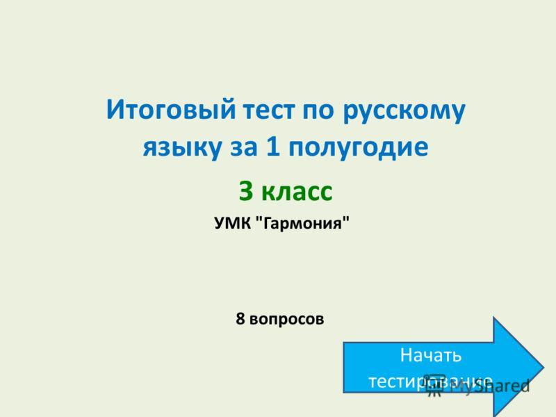 Итоговый тест по русскому языку за 1 полугодие З класс 8 вопросов УМК Гармония Начать тестирование