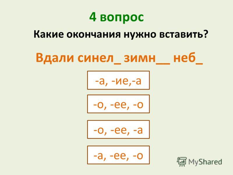 4 вопрос -а, -ие,-а -о, -ее, -о Какие окончания нужно вставить? -о, -ее, -а -а, -ее, -о Вдали синел_ зимн__ неб_