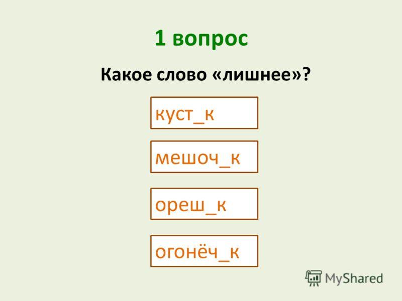 1 вопрос куст_к мешоч_к Какое слово «лишнее»? ореш_к огонёч_к