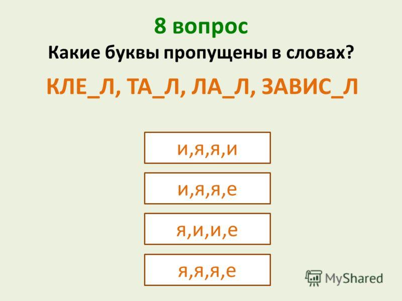 8 вопрос и,я,я,и Какие буквы пропущены в словах? КЛЕ_Л, ТА_Л, ЛА_Л, ЗАВИС_Л и,я,я,е я,и,и,е я,я,я,е