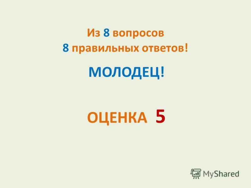 Из 8 вопросов 8 правильных ответов! МОЛОДЕЦ! ОЦЕНКА 5