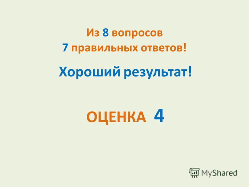 Из 8 вопросов 7 правильных ответов! Хороший результат! ОЦЕНКА 4