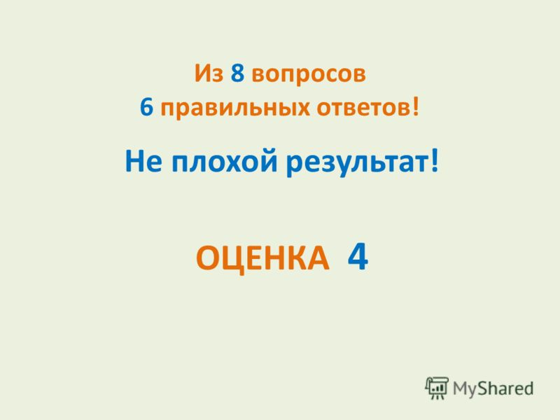 Из 8 вопросов 6 правильных ответов! Не плохой результат! ОЦЕНКА 4