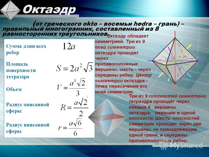 Октаэдр ( от греческого okto – восемьи hedra – грань) – правильный многогранник, составленный из 8 равносторонних треугольников. Октаэдр обладает симметрией. Три из 9 осей симметрии октаэдра проходят через противоположные вершины, шесть - через серед
