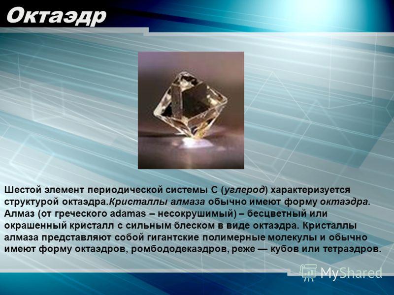 Шестой элемент периодической системы С (углерод) характеризуется структурой октаэдра.Кристаллы алмаза обычно имеют форму октаэдра. Алмаз (от греческого adamas – несокрушимый) – бесцветный или окрашенный кристалл с сильным блеском в виде октаэдра. Кри