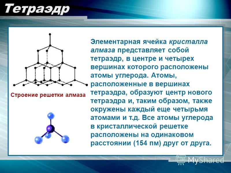 Тетраэдр Элементарная ячейка кристалла алмаза представляет собой тетраэдр, в центре и четырех вершинах которого расположены атомы углерода. Атомы, расположенные в вершинах тетраэдра, образуют центр нового тетраэдра и, таким образом, также окружены ка