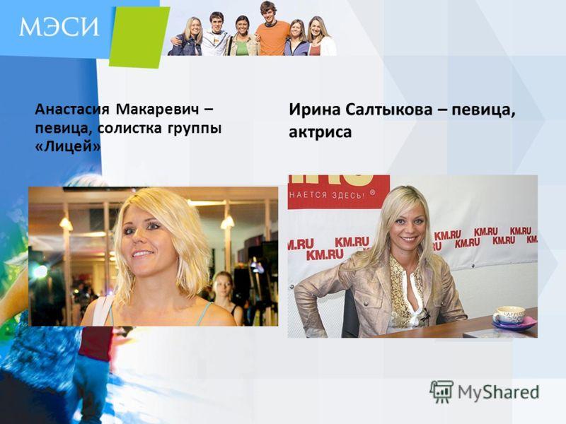 Анастасия Макаревич – певица, солистка группы «Лицей» Ирина Салтыкова – певица, актриса