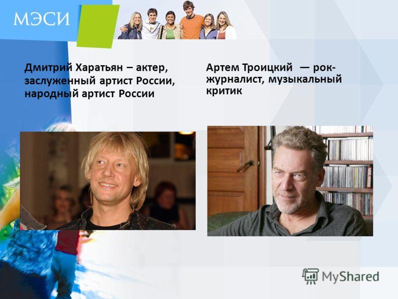 Дмитрий Харатьян – актер, заслуженный артист России, народный артист России Артем Троицкий рок- журналист, музыкальный критик