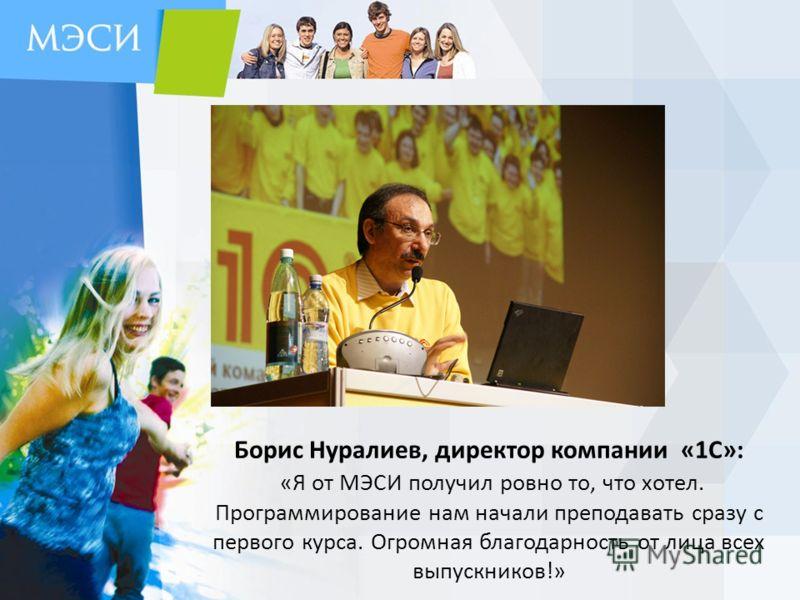 Борис Нуралиев, директор компании «1С»: «Я от МЭСИ получил ровно то, что хотел. Программирование нам начали преподавать сразу с первого курса. Огромная благодарность от лица всех выпускников!»