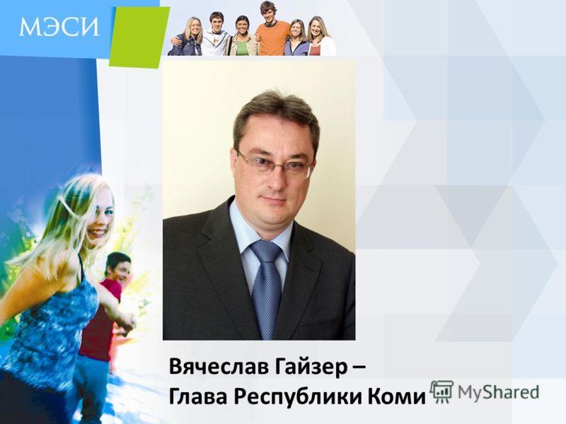 Вячеслав Гайзер – Глава Республики Коми