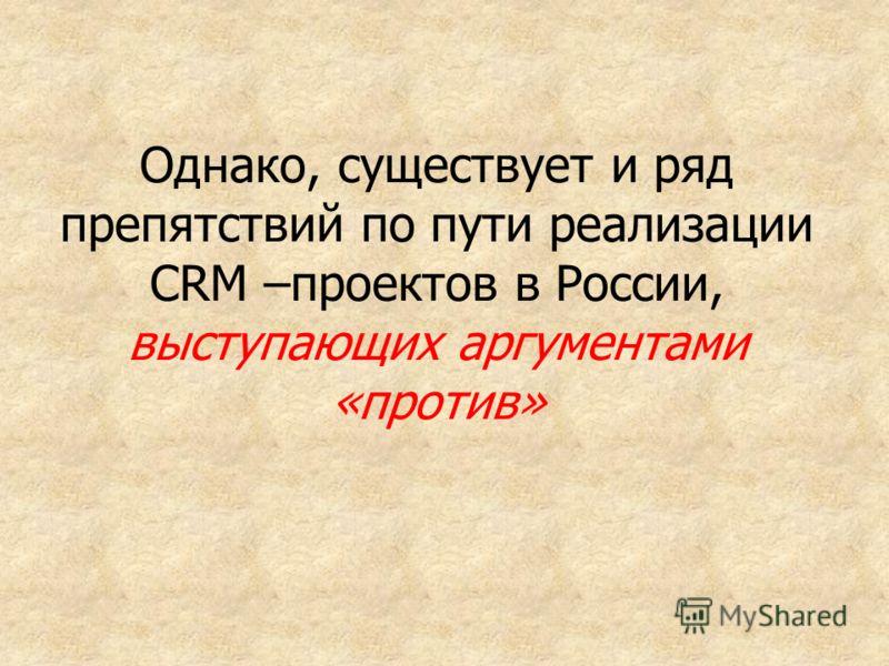 Однако, существует и ряд препятствий по пути реализации CRM –проектов в России, выступающих аргументами «против»