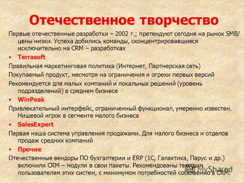 Отечественное творчество Первые отечественные разработки – 2002 г.; претендуют сегодня на рынок SMB/ цены низки. Успеха добились команды, сконцентрировавшиеся исключительно на CRM – разработках Terrasoft Правильная маркетинговая политика (Интернет, П