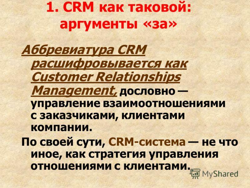 1. CRM как таковой: аргументы «за» Аббревиатура CRM расшифровывается как Customer Relationships Management, дословно управление взаимоотношениями с заказчиками, клиентами компании. По своей сути, CRM-система не что иное, как стратегия управления отно