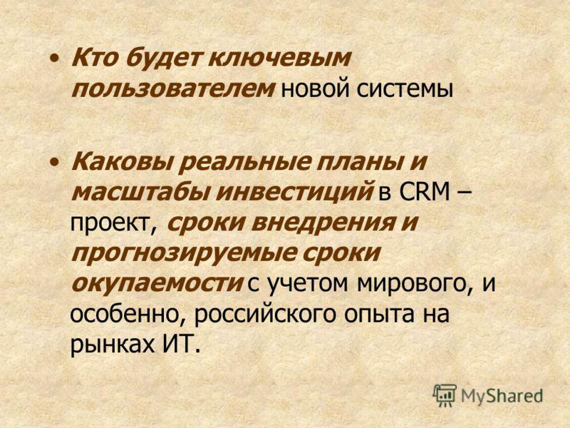 Кто будет ключевым пользователем новой системы Каковы реальные планы и масштабы инвестиций в CRM – проект, сроки внедрения и прогнозируемые сроки окупаемости с учетом мирового, и особенно, российского опыта на рынках ИТ.