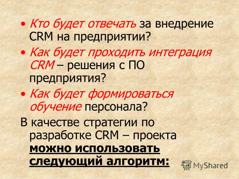 Кто будет отвечать за внедрение CRM на предприятии? Как будет проходить интеграция CRM – решения с ПО предприятия? Как будет формироваться обучение персонала? В качестве стратегии по разработке CRM – проекта можно использовать следующий алгоритм: