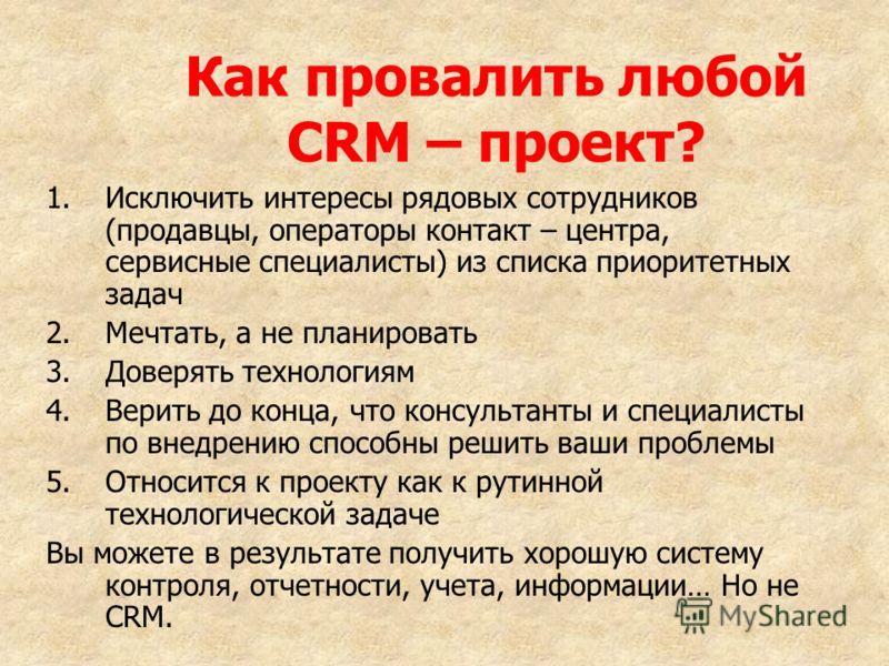 Как провалить любой CRM – проект? 1.Исключить интересы рядовых сотрудников (продавцы, операторы контакт – центра, сервисные специалисты) из списка приоритетных задач 2.Мечтать, а не планировать 3.Доверять технологиям 4.Верить до конца, что консультан