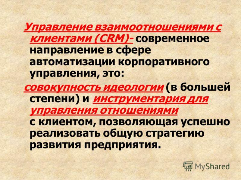 Управление взаимоотношениями с клиентами (CRM)- современное направление в сфере автоматизации корпоративного управления, это: совокупность идеологии (в большей степени) и инструментария для управления отношениями с клиентом, позволяющая успешно реали