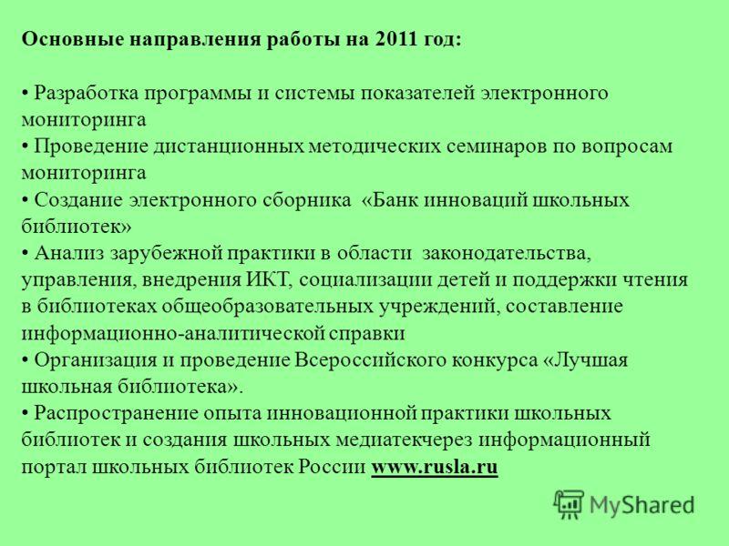 Основные направления работы на 2011 год: Разработка программы и системы показателей электронного мониторинга Проведение дистанционных методических семинаров по вопросам мониторинга Создание электронного сборника «Банк инноваций школьных библиотек» Ан