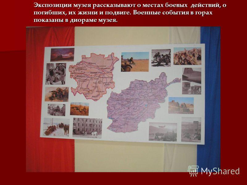 Экспозиции музея рассказывают о местах боевых действий, о погибших, их жизни и подвиге. Военные события в горах показаны в диораме музея.