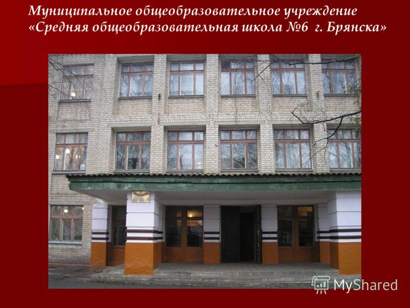 Муниципальное общеобразовательное учреждение «Средняя общеобразовательная школа 6 г. Брянска»