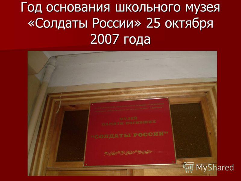 Год основания школьного музея «Солдаты России» 25 октября 2007 года