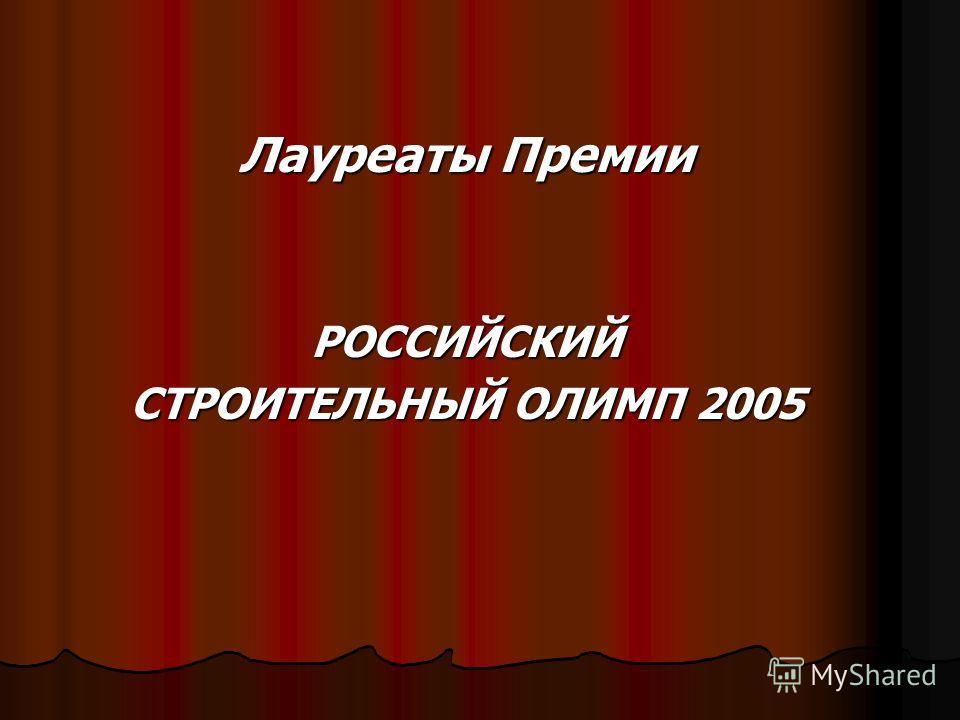 Лауреаты Премии РОССИЙСКИЙ СТРОИТЕЛЬНЫЙ ОЛИМП 2005