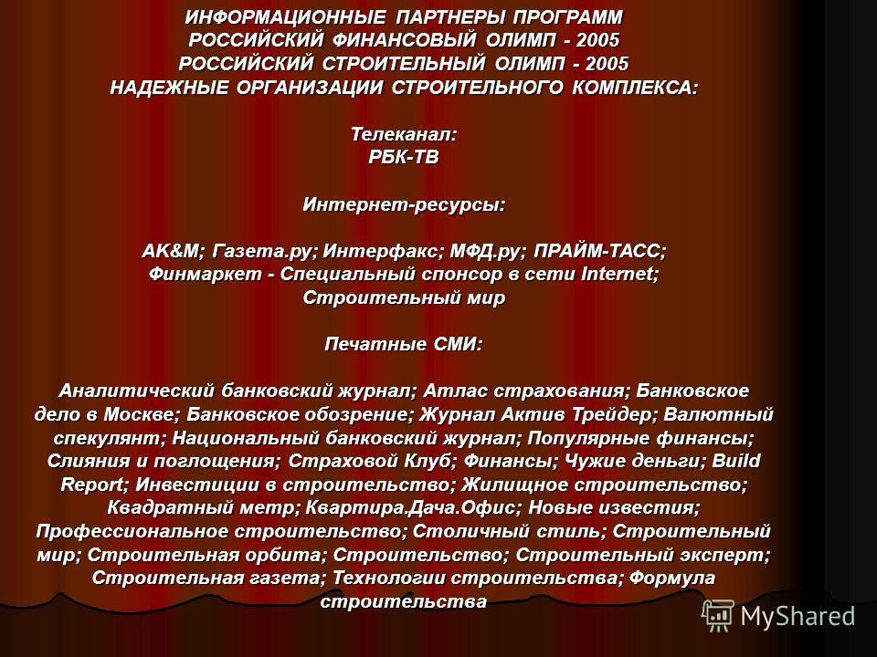 ИНФОРМАЦИОННЫЕ ПАРТНЕРЫ ПРОГРАММ РОССИЙСКИЙ ФИНАНСОВЫЙ ОЛИМП - 2005 РОССИЙСКИЙ СТРОИТЕЛЬНЫЙ ОЛИМП - 2005 НАДЕЖНЫЕ ОРГАНИЗАЦИИ СТРОИТЕЛЬНОГО КОМПЛЕКСА: Телеканал:РБК-ТВИнтернет-ресурсы: AK&M; Газета.ру; Интерфакс; МФД.ру; ПРАЙМ-ТАСС; Финмаркет - Специ