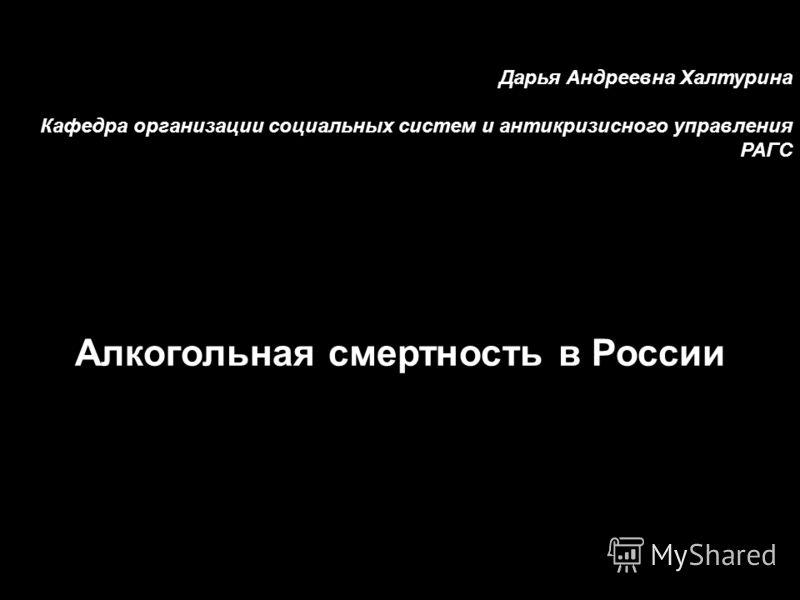 Дарья Андреевна Халтурина Кафедра организации социальных систем и антикризисного управления РАГС Алкогольная смертность в России